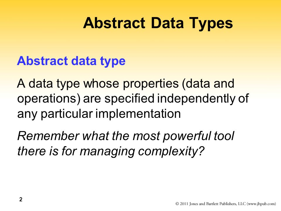 2 Abstract Data Types Abstract data type A data type whose properties (data and operations) are specified independently of any particular implementati