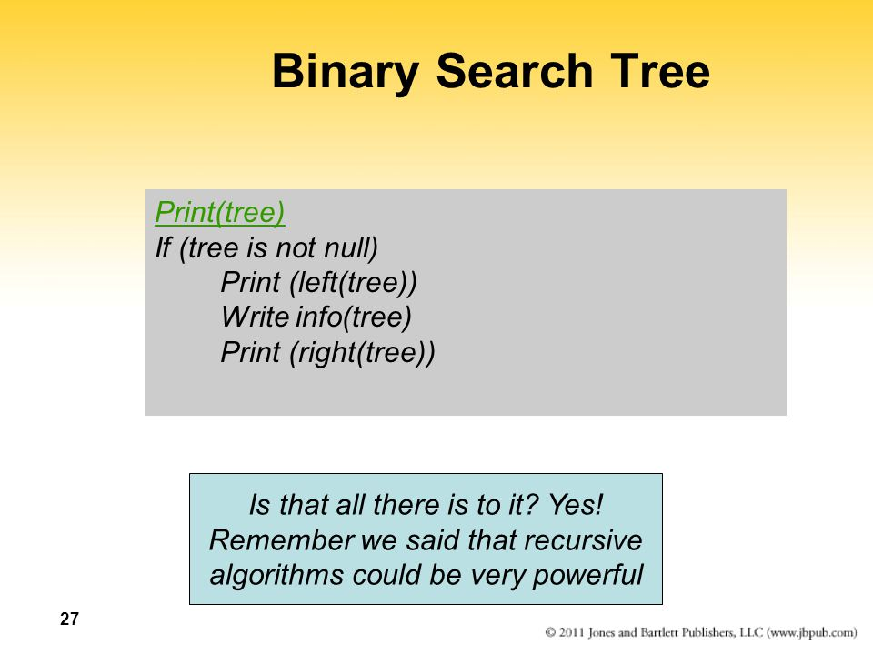 27 Binary Search Tree Print(tree) If (tree is not null) Print (left(tree)) Write info(tree) Print (right(tree)) Is that all there is to it? Yes! Remem