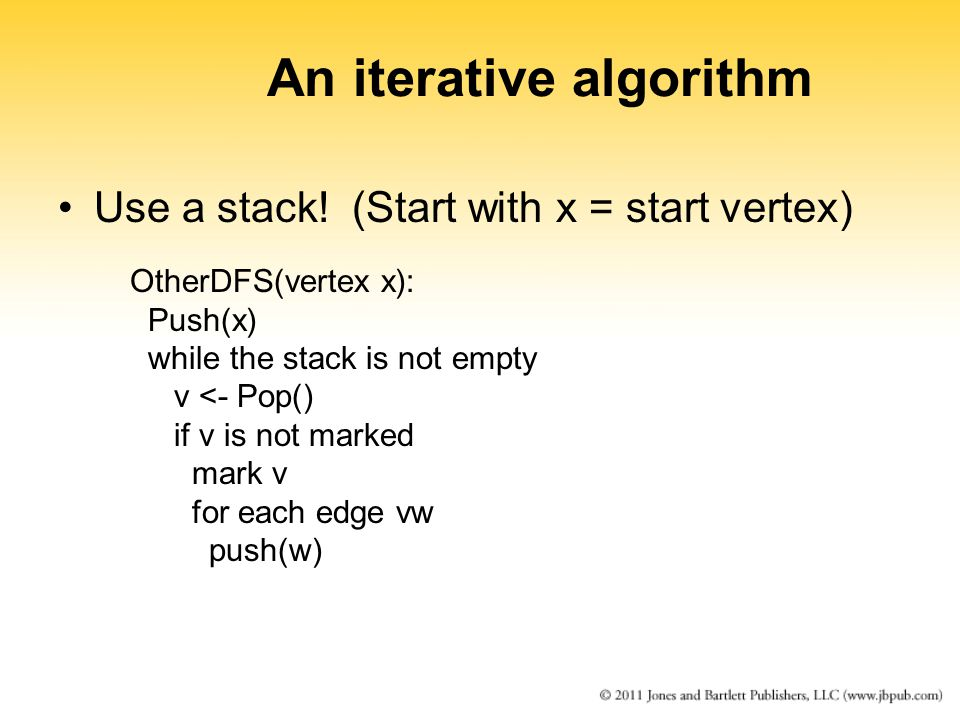 An iterative algorithm Use a stack! (Start with x = start vertex) OtherDFS(vertex x): Push(x) while the stack is not empty v <- Pop() if v is not mark