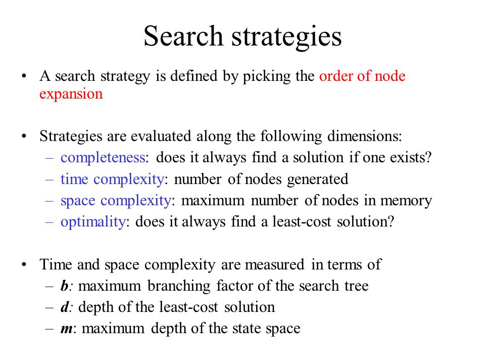 Search strategies A search strategy is defined by picking the order of node expansion Strategies are evaluated along the following dimensions: –completeness: does it always find a solution if one exists.