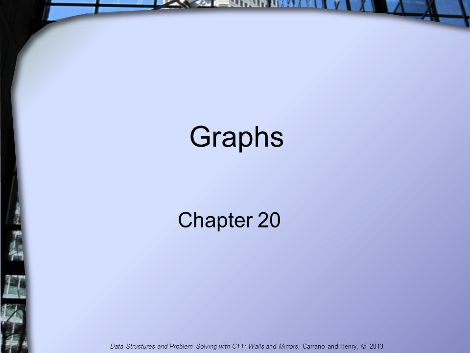 Graphs Chapter 20 Data Structures and Problem Solving with C++: Walls and Mirrors, Carrano and Henry, © 2013