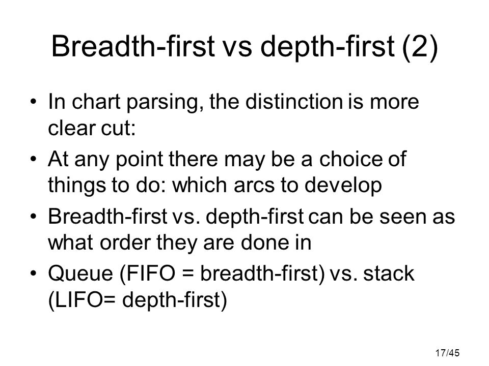17/45 Breadth-first vs depth-first (2) In chart parsing, the distinction is more clear cut: At any point there may be a choice of things to do: which arcs to develop Breadth-first vs.