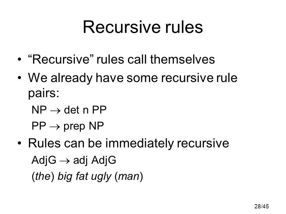 28/45 Recursive rules Recursive rules call themselves We already have some recursive rule pairs: NP  det n PP PP  prep NP Rules can be immediately recursive AdjG  adj AdjG (the) big fat ugly (man)