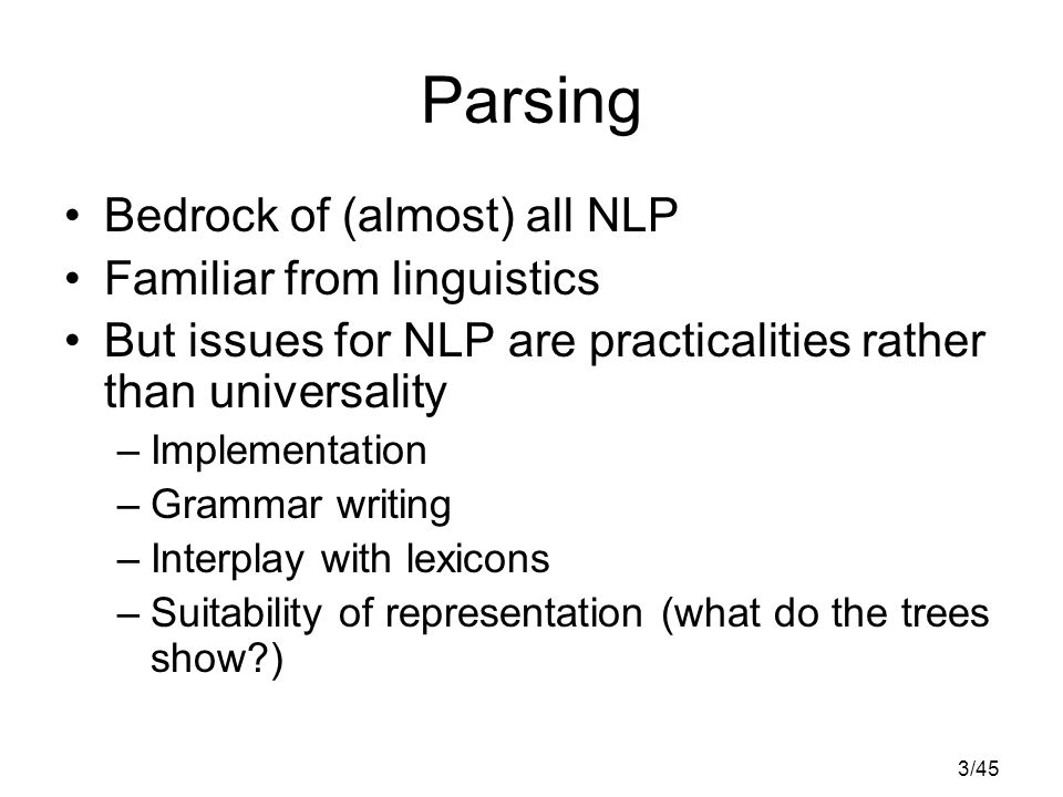 3/45 Parsing Bedrock of (almost) all NLP Familiar from linguistics But issues for NLP are practicalities rather than universality –Implementation –Grammar writing –Interplay with lexicons –Suitability of representation (what do the trees show )