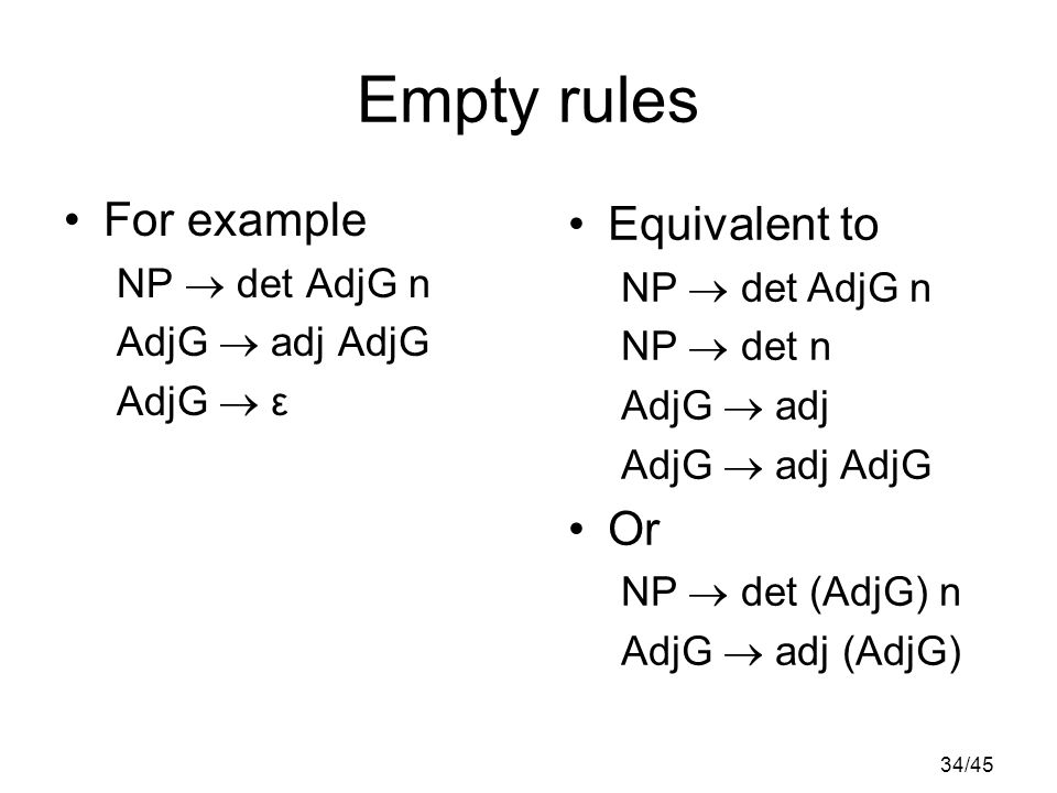 34/45 Empty rules For example NP  det AdjG n AdjG  adj AdjG AdjG  ε Equivalent to NP  det AdjG n NP  det n AdjG  adj AdjG  adj AdjG Or NP  det (AdjG) n AdjG  adj (AdjG)