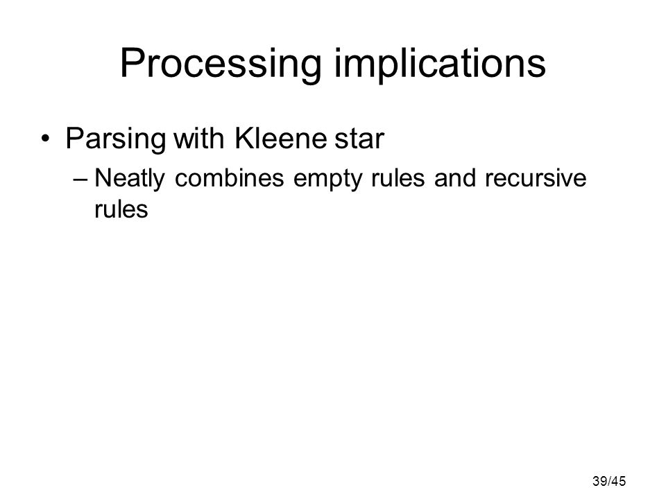 39/45 Processing implications Parsing with Kleene star –Neatly combines empty rules and recursive rules