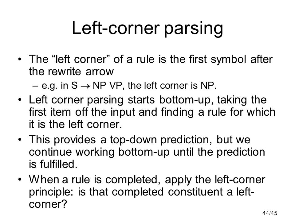 44/45 Left-corner parsing The left corner of a rule is the first symbol after the rewrite arrow –e.g.