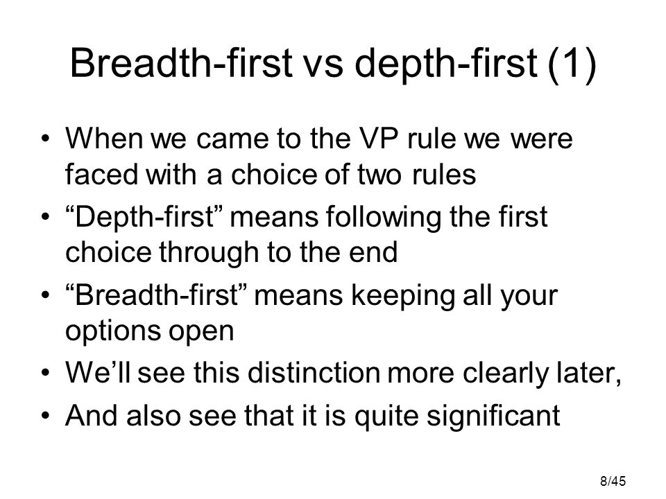 8/45 Breadth-first vs depth-first (1) When we came to the VP rule we were faced with a choice of two rules Depth-first means following the first choice through to the end Breadth-first means keeping all your options open We'll see this distinction more clearly later, And also see that it is quite significant