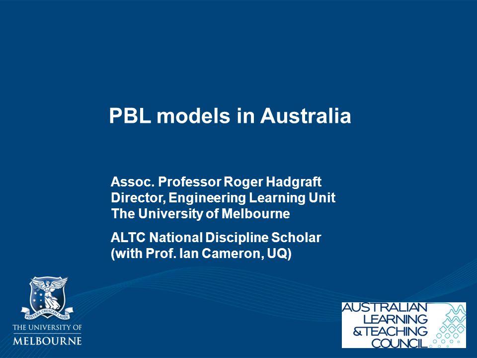 PBL models in Australia Assoc. Professor Roger Hadgraft Director, Engineering Learning Unit The University of Melbourne ALTC National Discipline Schol