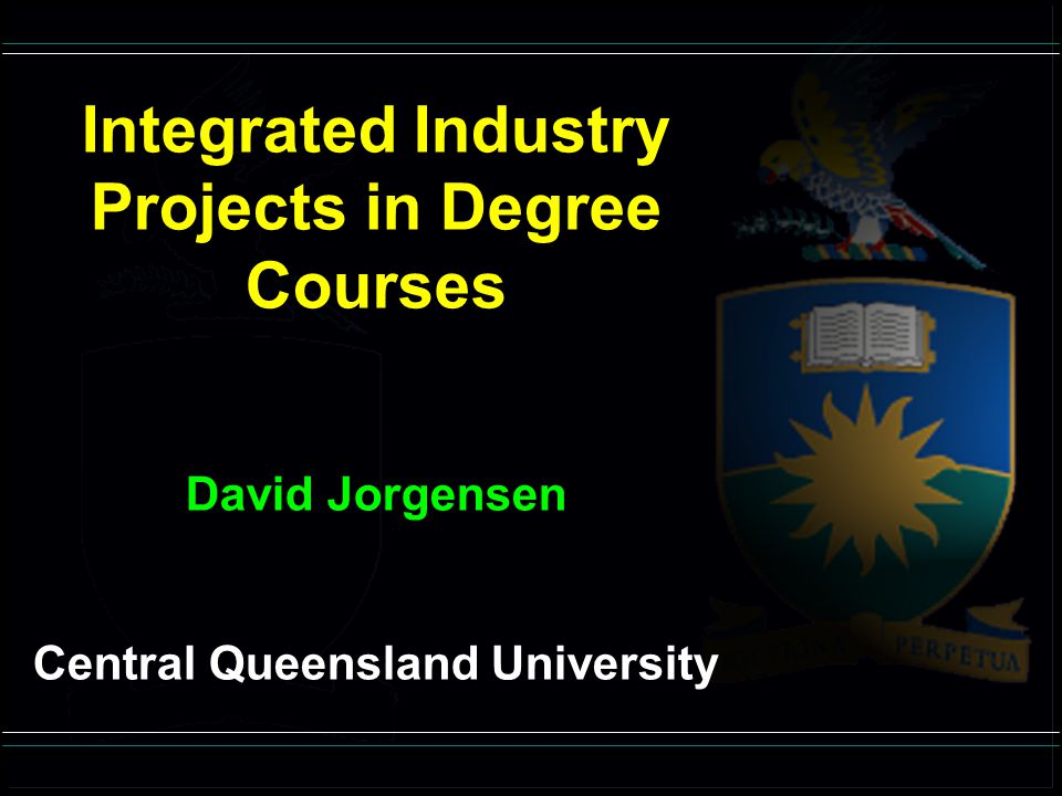 Integrated Industry Projects in Degree Courses David Jorgensen Central Queensland University