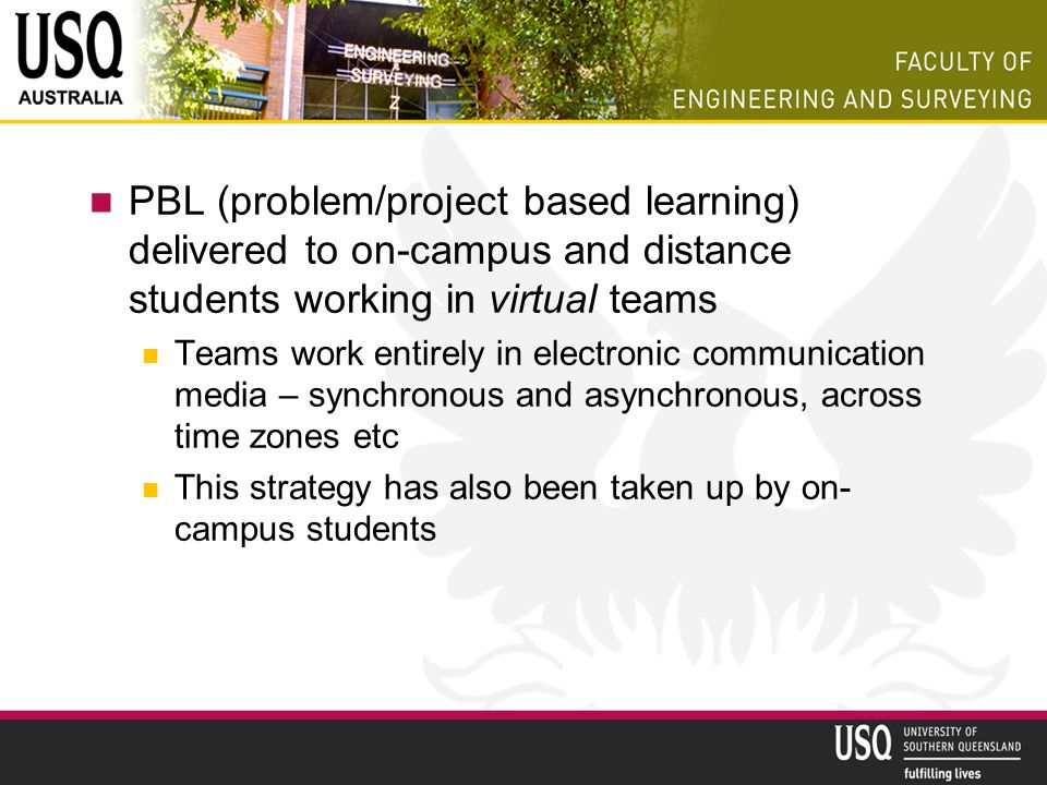 PBL (problem/project based learning) delivered to on-campus and distance students working in virtual teams Teams work entirely in electronic communica
