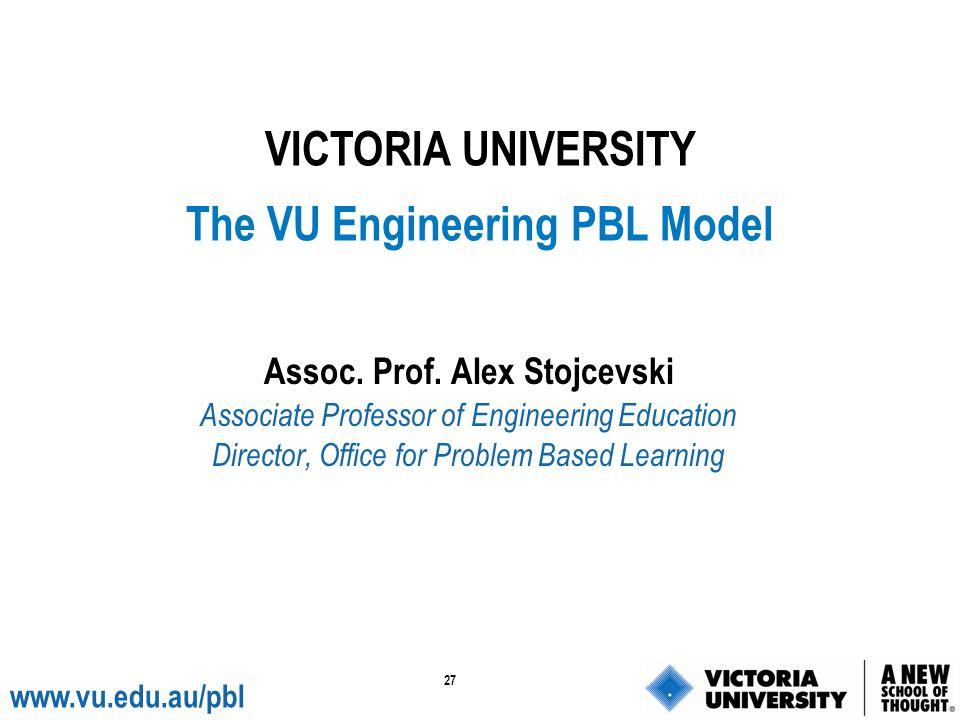 27 www.vu.edu.au/pbl Assoc. Prof. Alex Stojcevski Associate Professor of Engineering Education Director, Office for Problem Based Learning VICTORIA UN