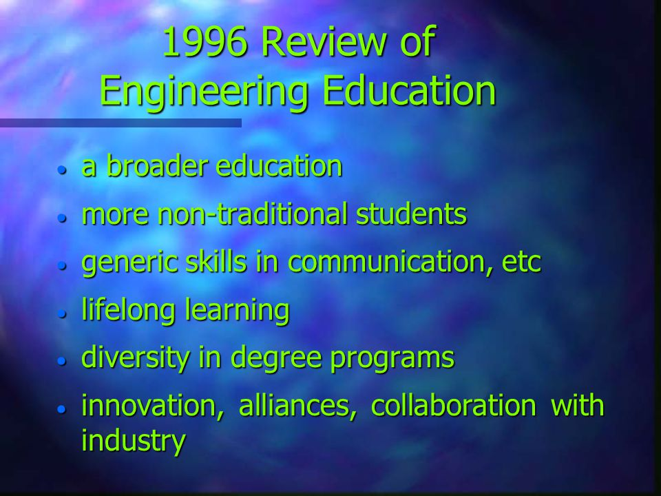 1996 Review of Engineering Education  a broader education  more non-traditional students  generic skills in communication, etc  lifelong learning