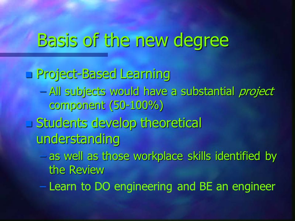 Basis of the new degree n Project-Based Learning –All subjects would have a substantial project component (50-100%) n Students develop theoretical und