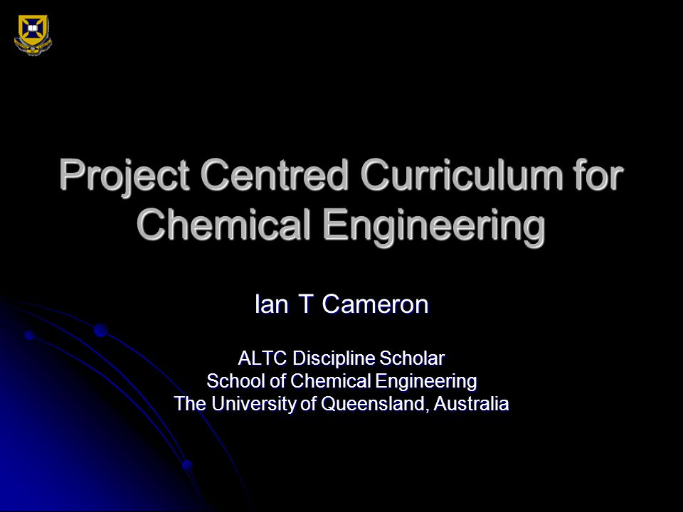 Project Centred Curriculum for Chemical Engineering Ian T Cameron ALTC Discipline Scholar School of Chemical Engineering The University of Queensland,