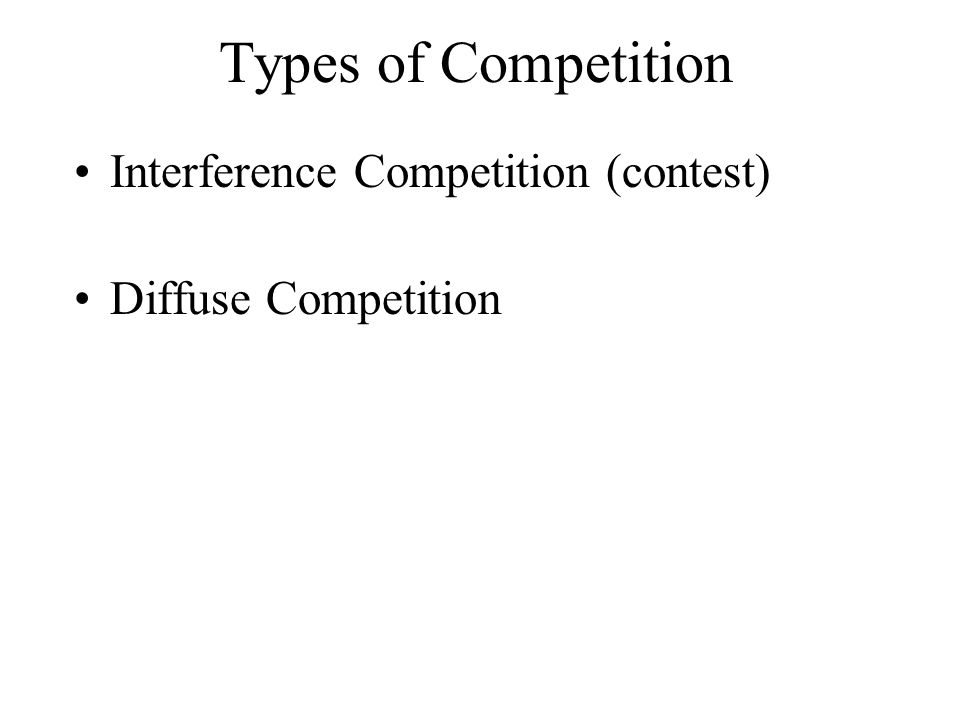 Types of Competition Interference Competition (contest) Diffuse Competition