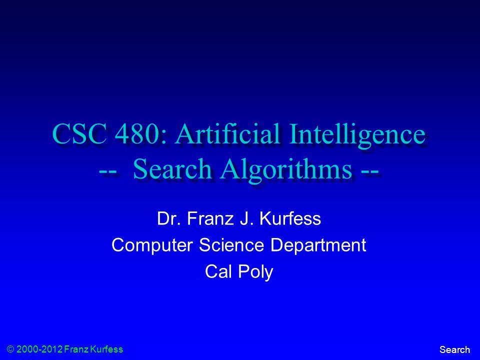 © 2000-2012 Franz Kurfess Search CSC 480: Artificial Intelligence -- Search Algorithms -- Dr.