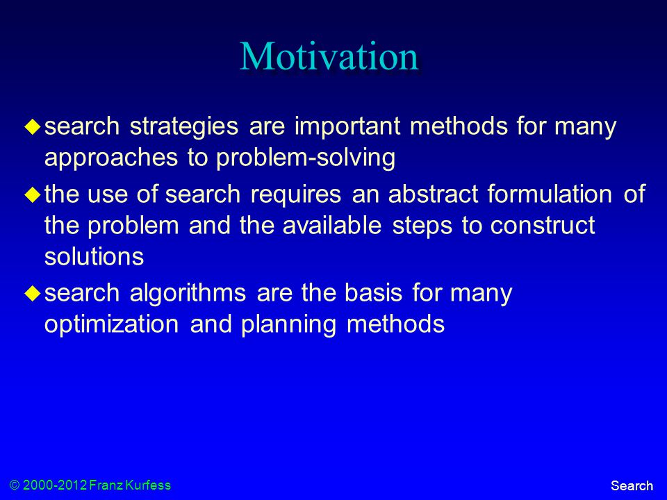 © 2000-2012 Franz Kurfess Search Motivation  search strategies are important methods for many approaches to problem-solving  the use of search requires an abstract formulation of the problem and the available steps to construct solutions  search algorithms are the basis for many optimization and planning methods