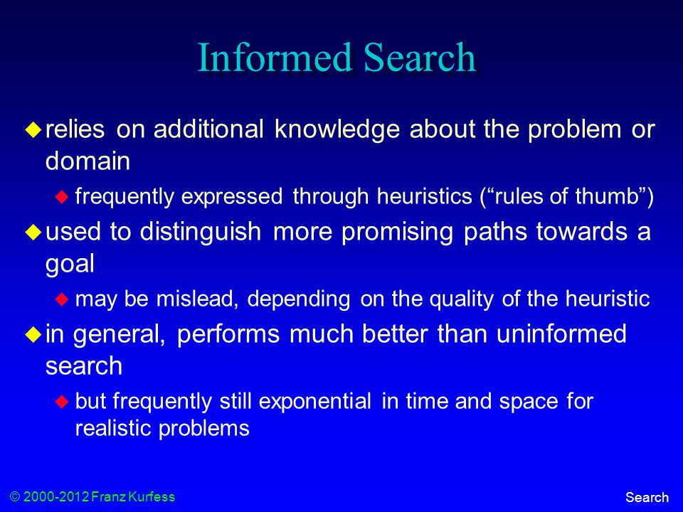 © 2000-2012 Franz Kurfess Search Informed Search  relies on additional knowledge about the problem or domain  frequently expressed through heuristics ( rules of thumb )  used to distinguish more promising paths towards a goal  may be mislead, depending on the quality of the heuristic  in general, performs much better than uninformed search  but frequently still exponential in time and space for realistic problems