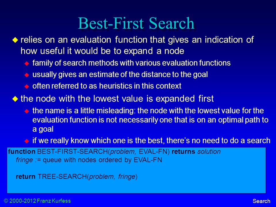 © 2000-2012 Franz Kurfess Search Best-First Search  relies on an evaluation function that gives an indication of how useful it would be to expand a node  family of search methods with various evaluation functions  usually gives an estimate of the distance to the goal  often referred to as heuristics in this context  the node with the lowest value is expanded first  the name is a little misleading: the node with the lowest value for the evaluation function is not necessarily one that is on an optimal path to a goal  if we really know which one is the best, there's no need to do a search function BEST-FIRST-SEARCH(problem, EVAL-FN) returns solution fringe := queue with nodes ordered by EVAL-FN return TREE-SEARCH(problem, fringe)