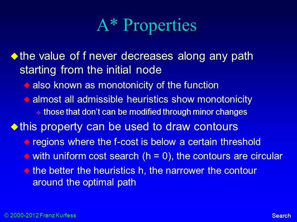 © 2000-2012 Franz Kurfess Search A* Properties  the value of f never decreases along any path starting from the initial node  also known as monotonicity of the function  almost all admissible heuristics show monotonicity  those that don't can be modified through minor changes  this property can be used to draw contours  regions where the f-cost is below a certain threshold  with uniform cost search (h = 0), the contours are circular  the better the heuristics h, the narrower the contour around the optimal path