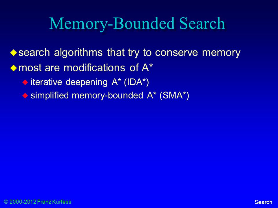 © 2000-2012 Franz Kurfess Search Memory-Bounded Search  search algorithms that try to conserve memory  most are modifications of A*  iterative deepening A* (IDA*)  simplified memory-bounded A* (SMA*)