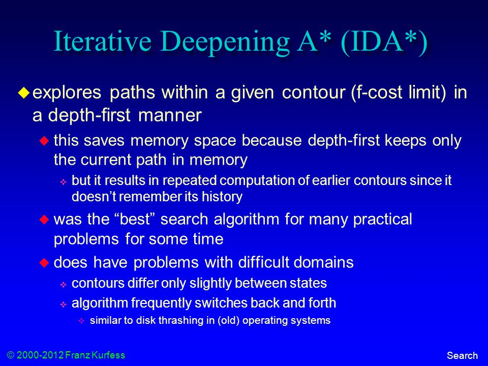 © 2000-2012 Franz Kurfess Search Iterative Deepening A* (IDA*)  explores paths within a given contour (f-cost limit) in a depth-first manner  this saves memory space because depth-first keeps only the current path in memory  but it results in repeated computation of earlier contours since it doesn't remember its history  was the best search algorithm for many practical problems for some time  does have problems with difficult domains  contours differ only slightly between states  algorithm frequently switches back and forth  similar to disk thrashing in (old) operating systems