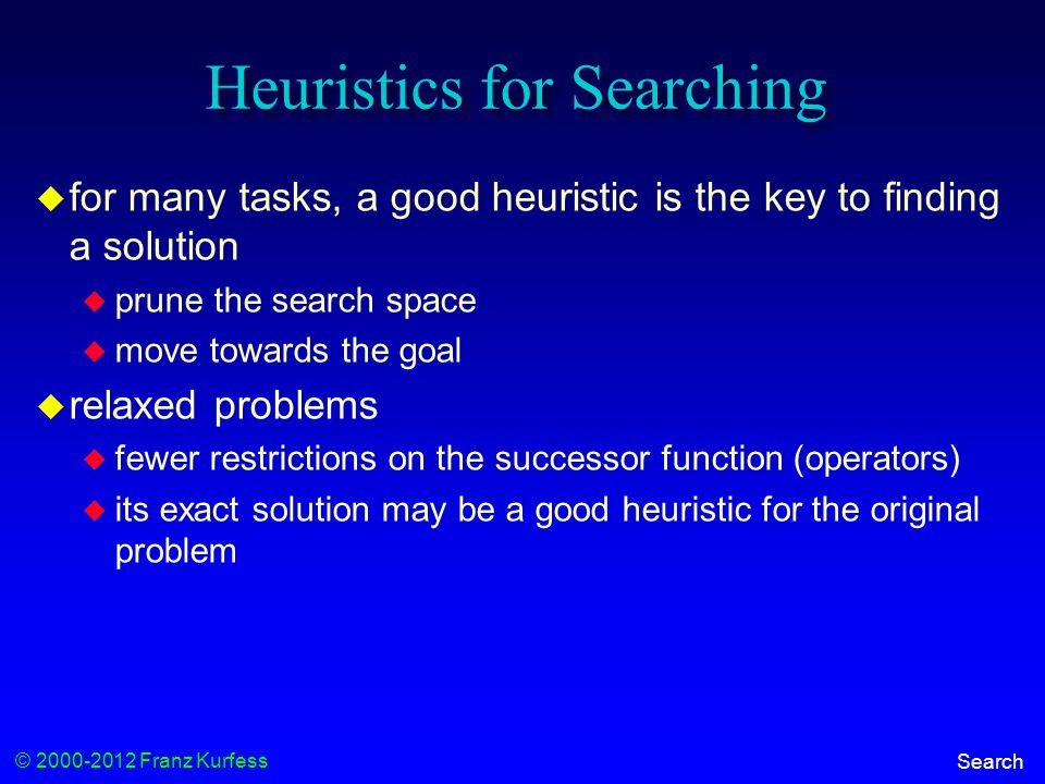 © 2000-2012 Franz Kurfess Search Heuristics for Searching  for many tasks, a good heuristic is the key to finding a solution  prune the search space  move towards the goal  relaxed problems  fewer restrictions on the successor function (operators)  its exact solution may be a good heuristic for the original problem