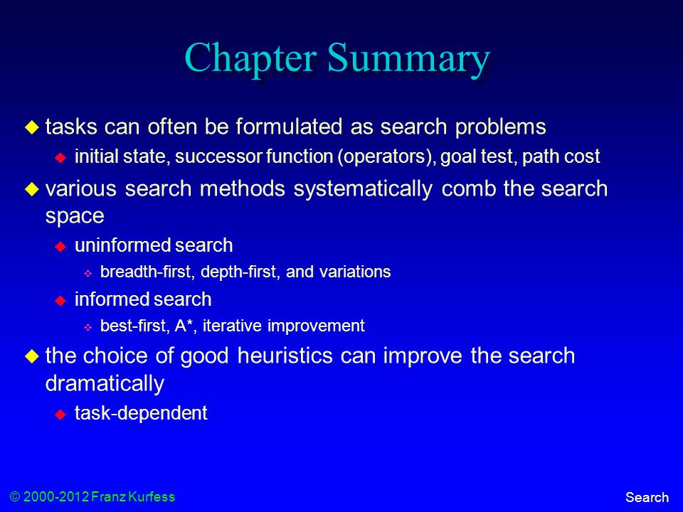 © 2000-2012 Franz Kurfess Search Chapter Summary  tasks can often be formulated as search problems  initial state, successor function (operators), goal test, path cost  various search methods systematically comb the search space  uninformed search  breadth-first, depth-first, and variations  informed search  best-first, A*, iterative improvement  the choice of good heuristics can improve the search dramatically  task-dependent