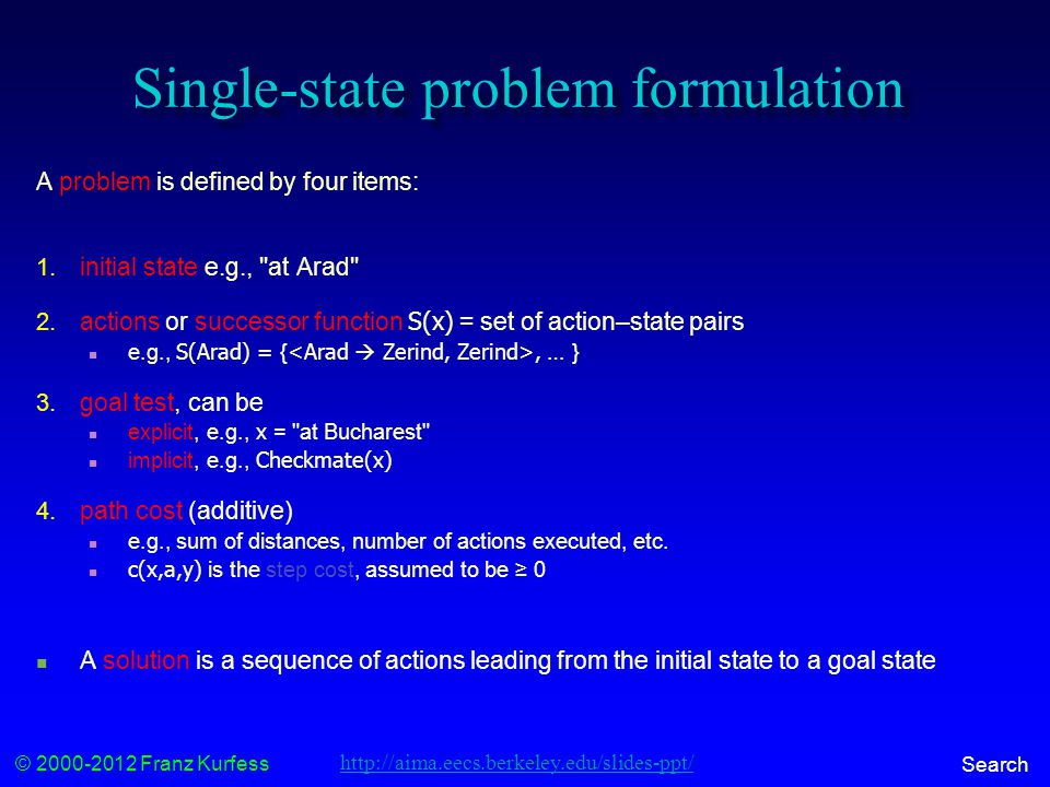 © 2000-2012 Franz Kurfess Search Single-state problem formulation A problem is defined by four items: 1.