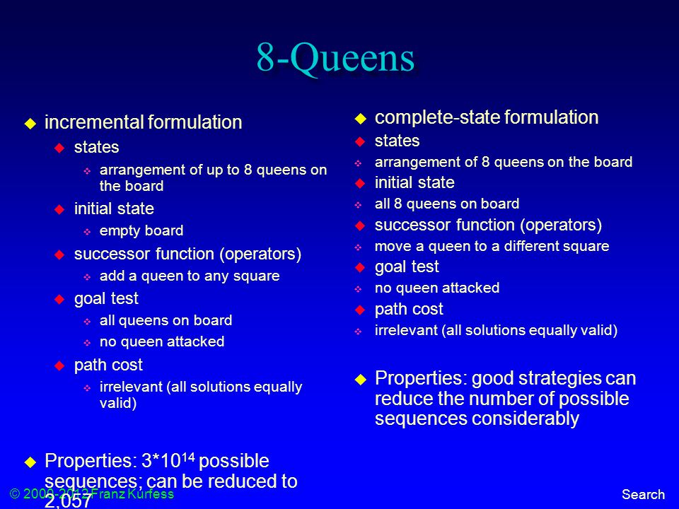 © 2000-2012 Franz Kurfess Search 8-Queens  incremental formulation  states  arrangement of up to 8 queens on the board  initial state  empty board  successor function (operators)  add a queen to any square  goal test  all queens on board  no queen attacked  path cost  irrelevant (all solutions equally valid)  Properties: 3*10 14 possible sequences; can be reduced to 2,057  complete-state formulation  states  arrangement of 8 queens on the board  initial state  all 8 queens on board  successor function (operators)  move a queen to a different square  goal test  no queen attacked  path cost  irrelevant (all solutions equally valid)  Properties: good strategies can reduce the number of possible sequences considerably