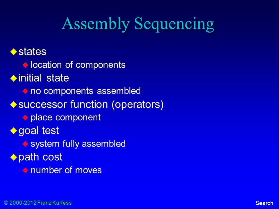 © 2000-2012 Franz Kurfess Search Assembly Sequencing  states  location of components  initial state  no components assembled  successor function (operators)  place component  goal test  system fully assembled  path cost  number of moves