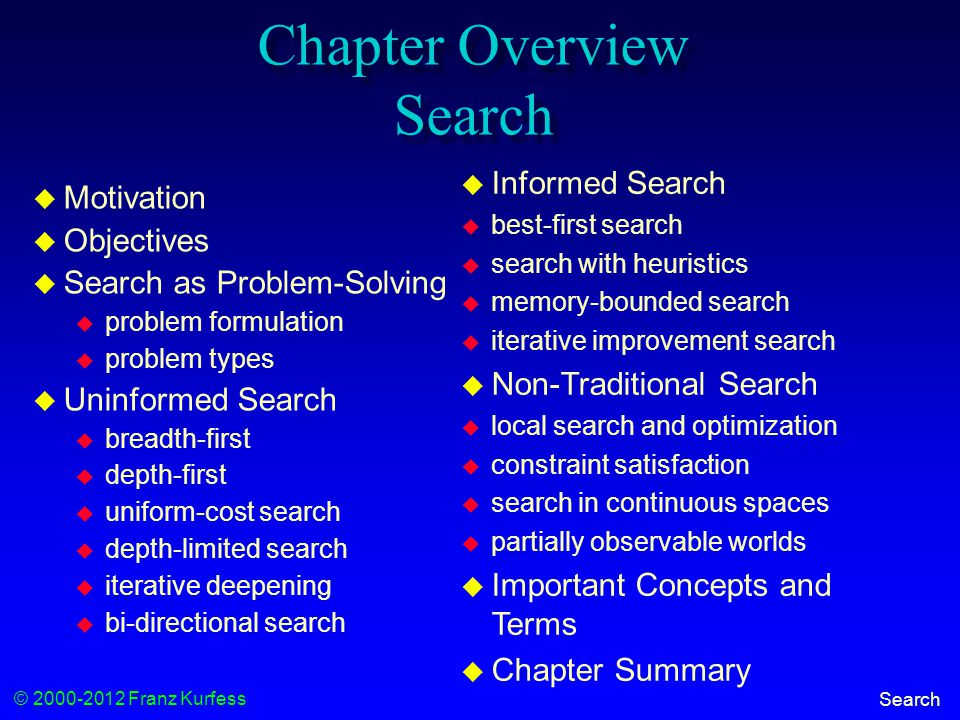 © 2000-2012 Franz Kurfess Search Chapter Overview Search  Motivation  Objectives  Search as Problem-Solving  problem formulation  problem types  Uninformed Search  breadth-first  depth-first  uniform-cost search  depth-limited search  iterative deepening  bi-directional search  Informed Search  best-first search  search with heuristics  memory-bounded search  iterative improvement search  Non-Traditional Search  local search and optimization  constraint satisfaction  search in continuous spaces  partially observable worlds  Important Concepts and Terms  Chapter Summary