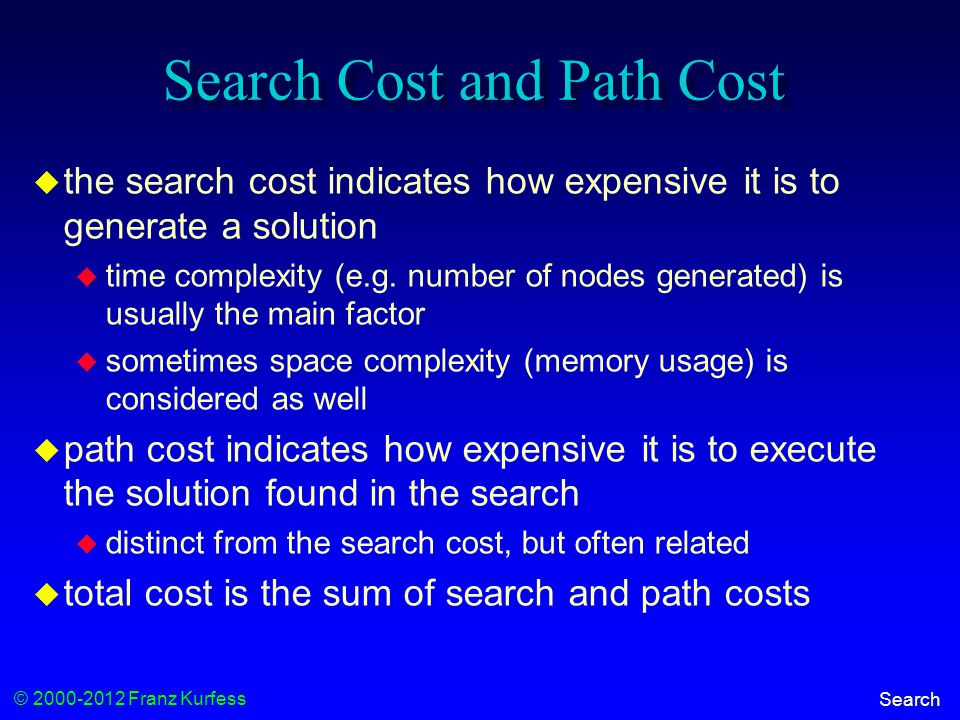© 2000-2012 Franz Kurfess Search Search Cost and Path Cost  the search cost indicates how expensive it is to generate a solution  time complexity (e.g.