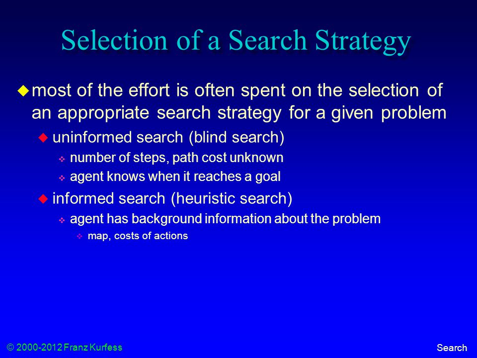 © 2000-2012 Franz Kurfess Search Selection of a Search Strategy  most of the effort is often spent on the selection of an appropriate search strategy for a given problem  uninformed search (blind search)  number of steps, path cost unknown  agent knows when it reaches a goal  informed search (heuristic search)  agent has background information about the problem  map, costs of actions
