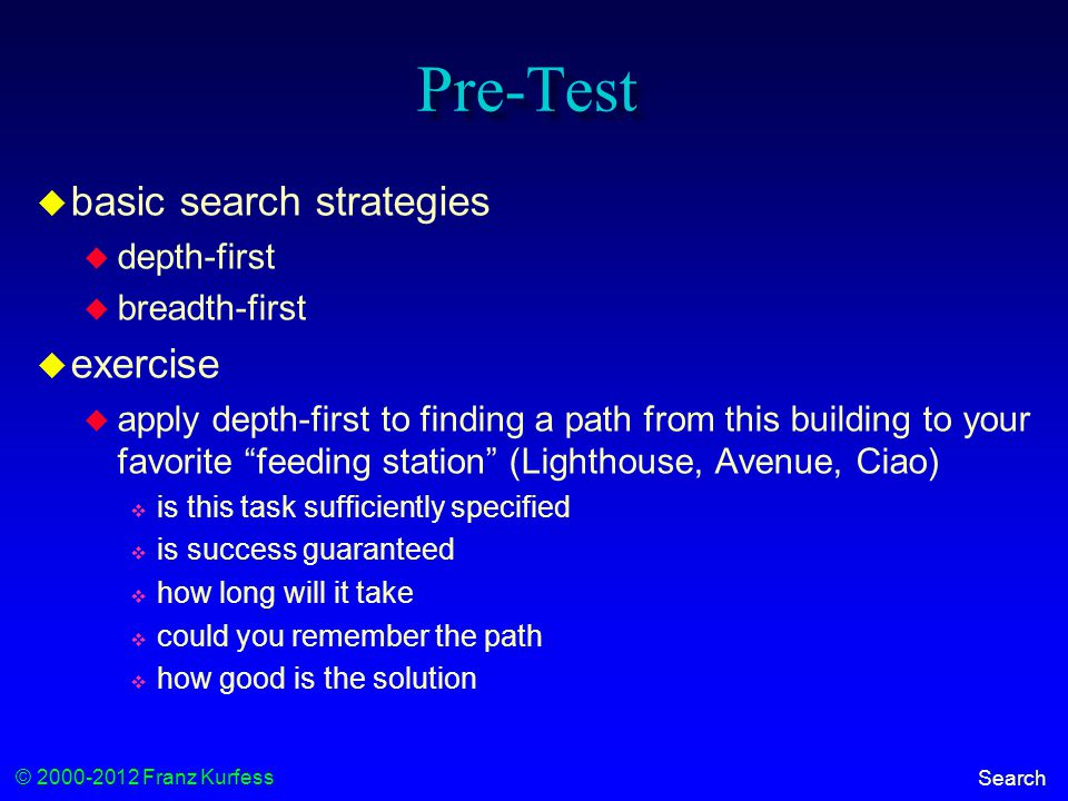 © 2000-2012 Franz Kurfess Search Pre-Test  basic search strategies  depth-first  breadth-first  exercise  apply depth-first to finding a path from this building to your favorite feeding station (Lighthouse, Avenue, Ciao)  is this task sufficiently specified  is success guaranteed  how long will it take  could you remember the path  how good is the solution