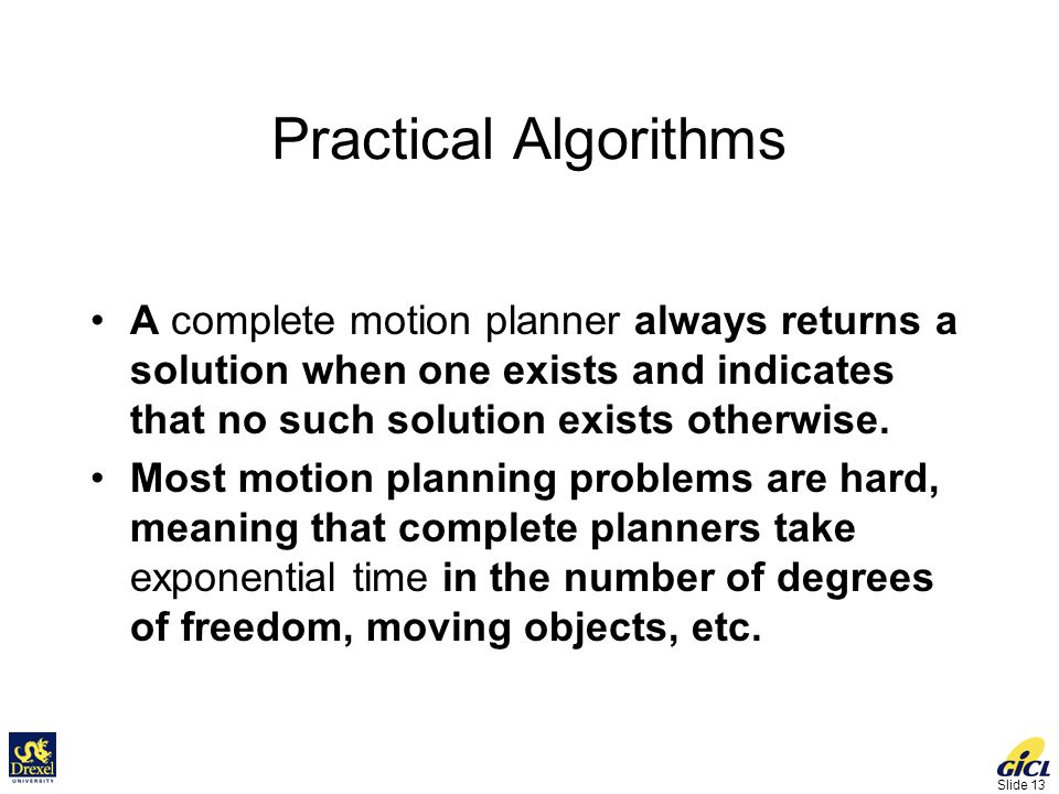 Slide 13 Practical Algorithms A complete motion planner always returns a solution when one exists and indicates that no such solution exists otherwise.