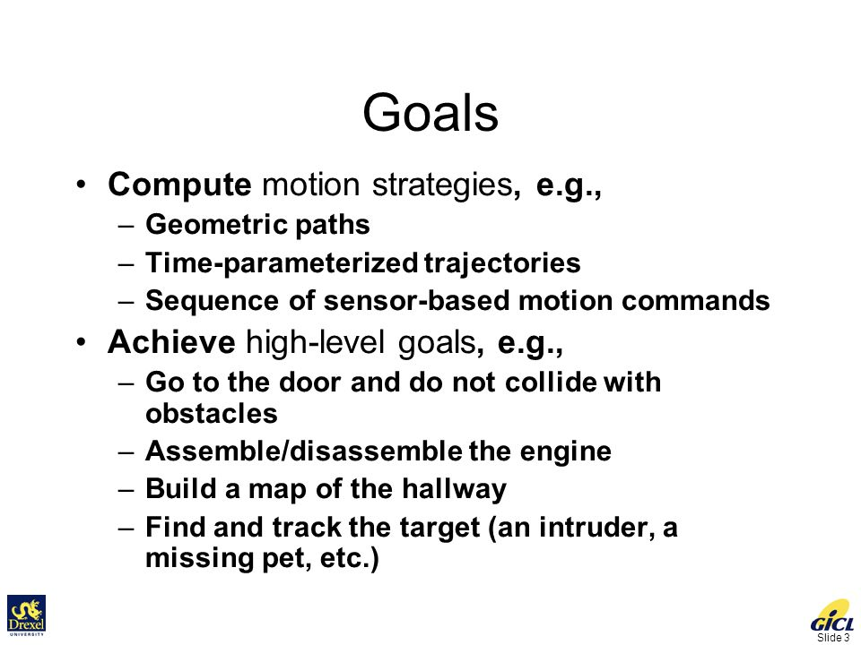 Slide 3 Goals Compute motion strategies, e.g., –Geometric paths –Time-parameterized trajectories –Sequence of sensor-based motion commands Achieve high-level goals, e.g., –Go to the door and do not collide with obstacles –Assemble/disassemble the engine –Build a map of the hallway –Find and track the target (an intruder, a missing pet, etc.)
