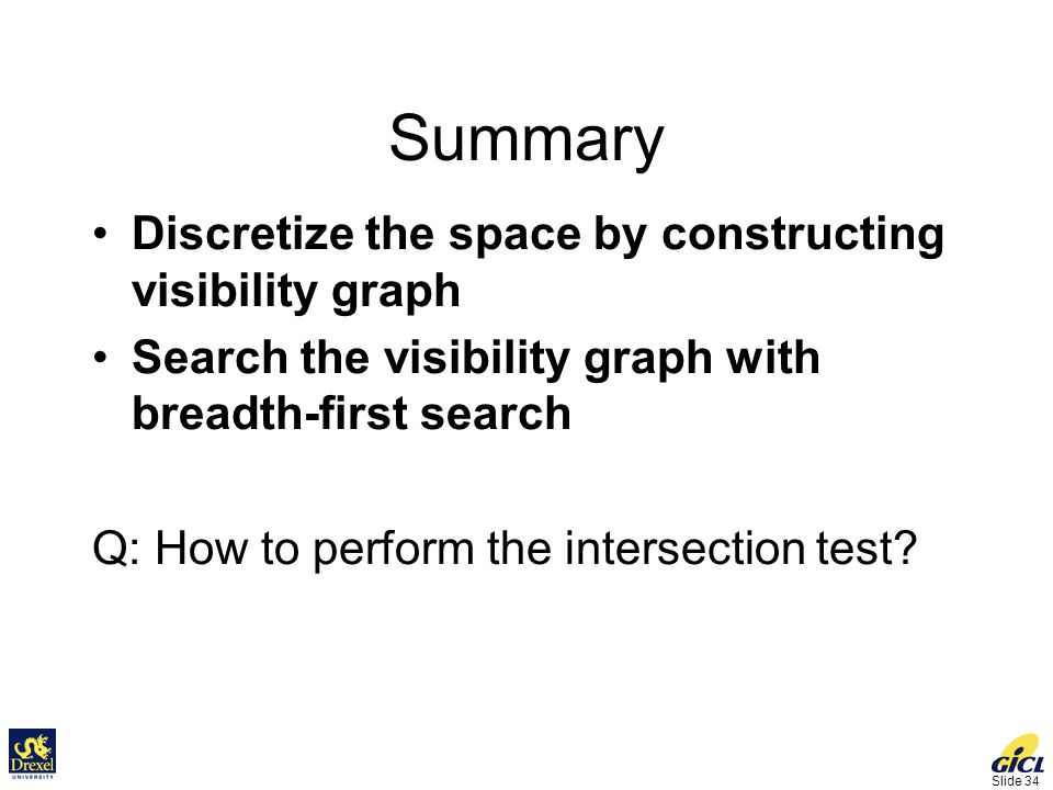 Slide 34 Summary Discretize the space by constructing visibility graph Search the visibility graph with breadth-first search Q: How to perform the intersection test?