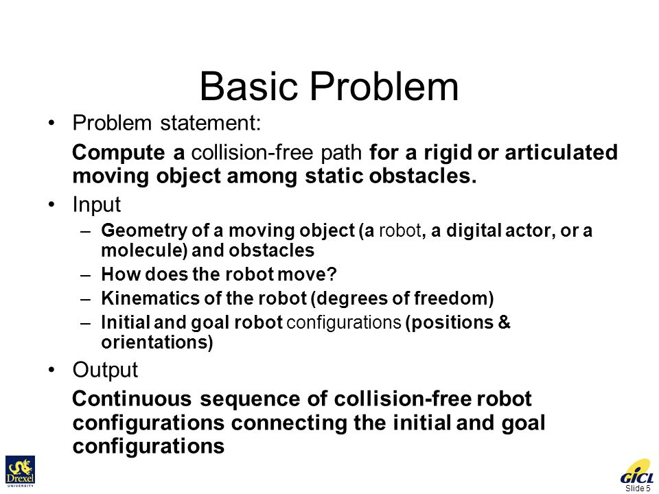 Slide 5 Basic Problem Problem statement: Compute a collision-free path for a rigid or articulated moving object among static obstacles.