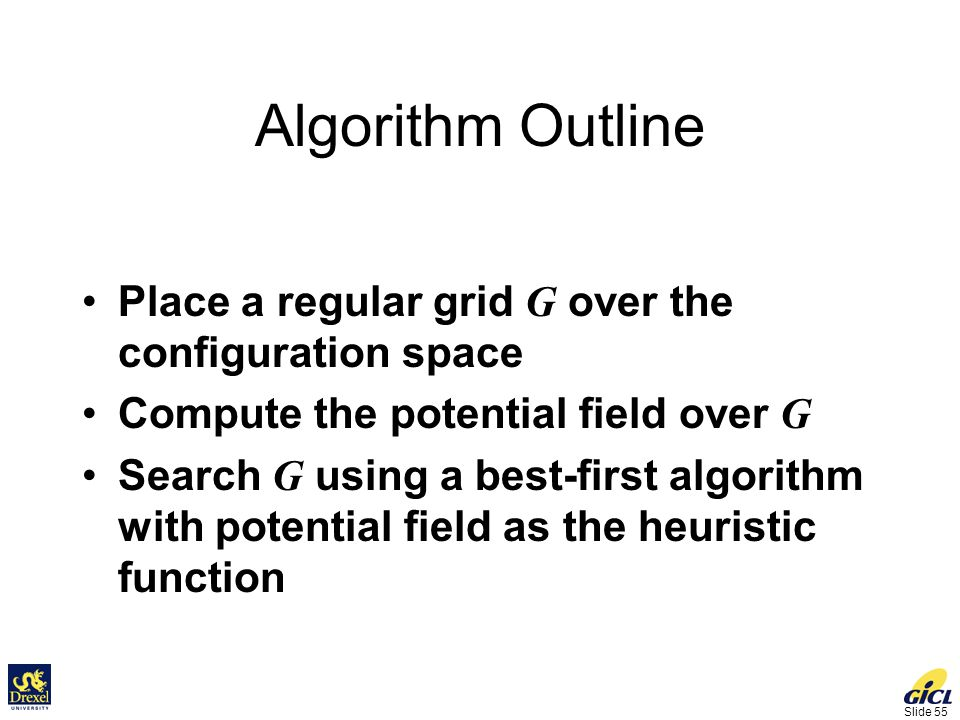 Slide 55 Algorithm Outline Place a regular grid G over the configuration space Compute the potential field over G Search G using a best-first algorithm with potential field as the heuristic function