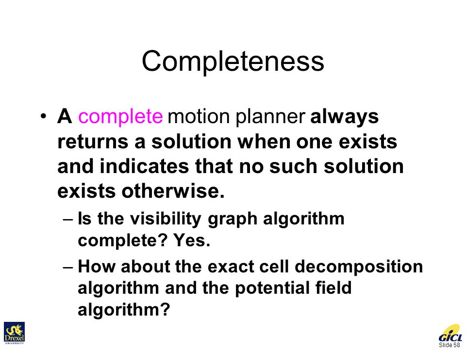 Slide 58 Completeness A complete motion planner always returns a solution when one exists and indicates that no such solution exists otherwise.