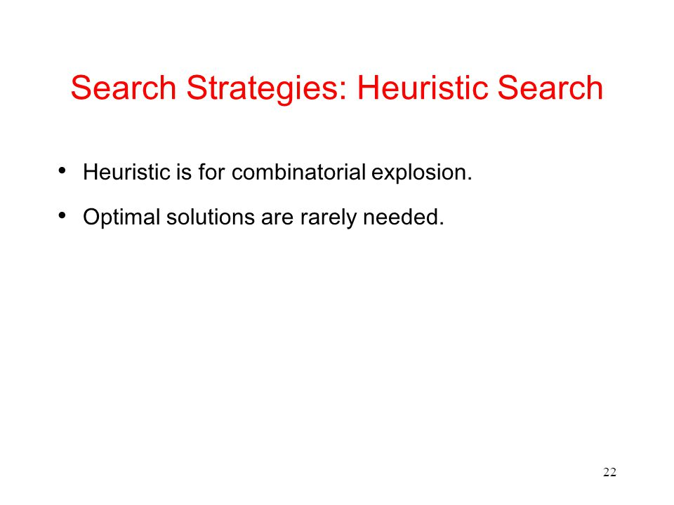 22 Search Strategies: Heuristic Search Heuristic is for combinatorial explosion.
