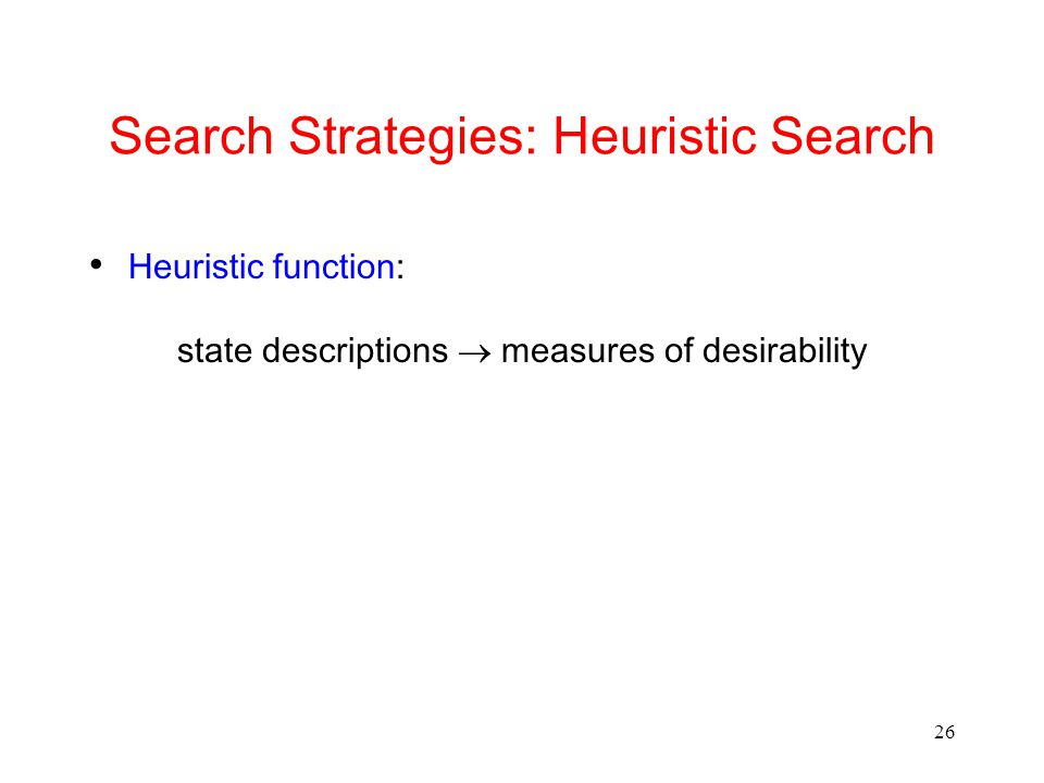 26 Search Strategies: Heuristic Search Heuristic function: state descriptions  measures of desirability