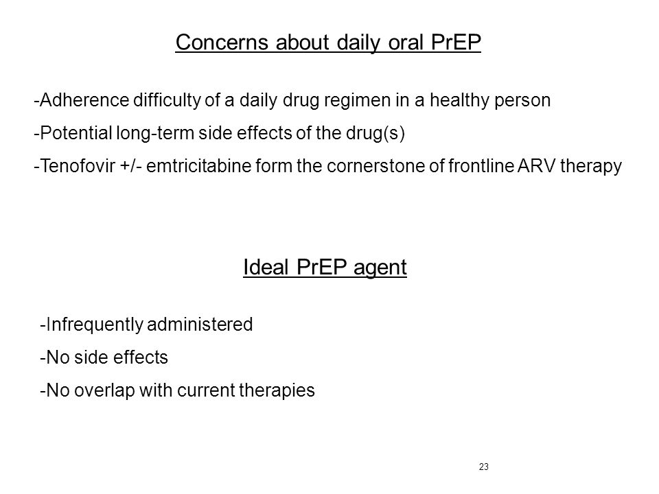 23 Concerns about daily oral PrEP -Adherence difficulty of a daily drug regimen in a healthy person -Potential long-term side effects of the drug(s) -