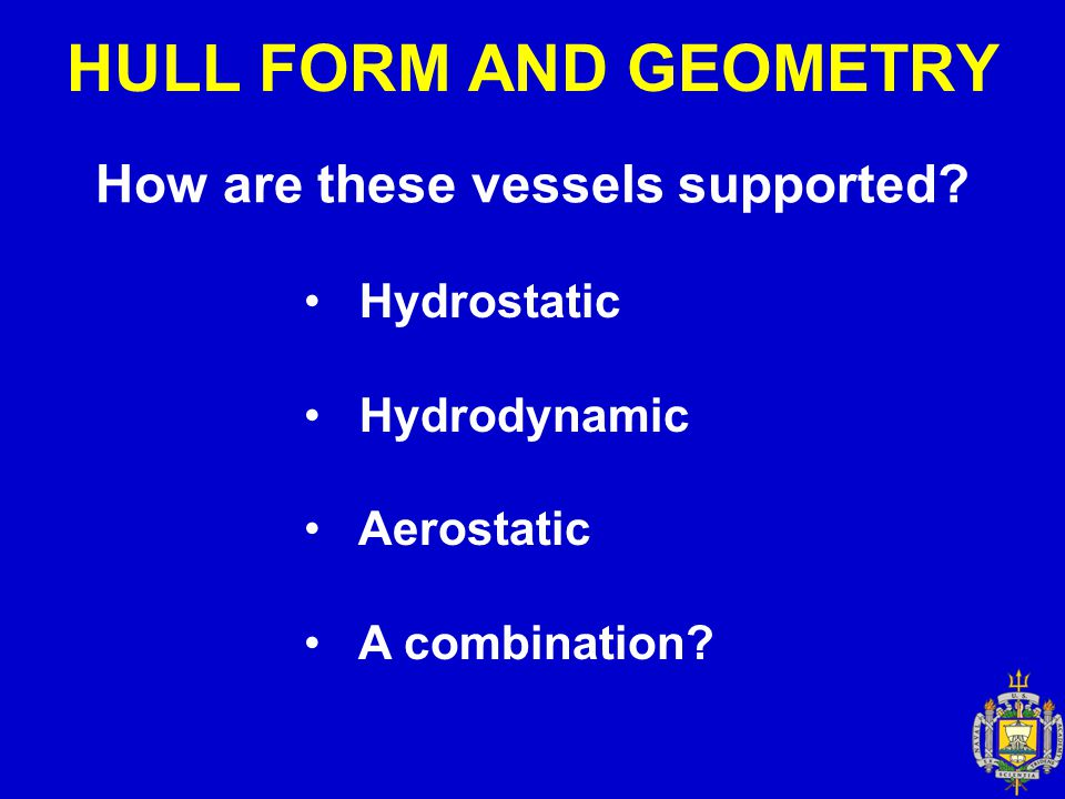 HULL FORM AND GEOMETRY How are these vessels supported? Hydrostatic Hydrodynamic Aerostatic A combination?