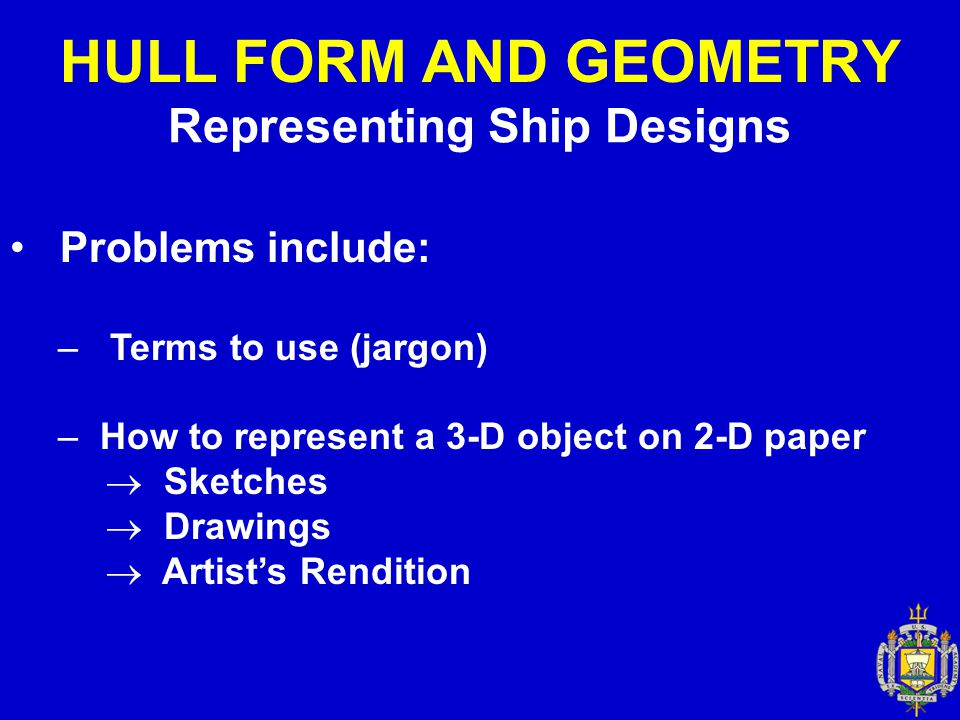 Representing Ship Designs Problems include: – Terms to use (jargon) – How to represent a 3-D object on 2-D paper  Sketches  Drawings  Artist's Rend