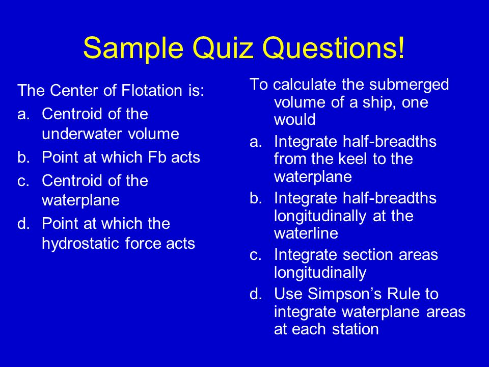 Sample Quiz Questions! The Center of Flotation is: a.Centroid of the underwater volume b.Point at which Fb acts c.Centroid of the waterplane d.Point a