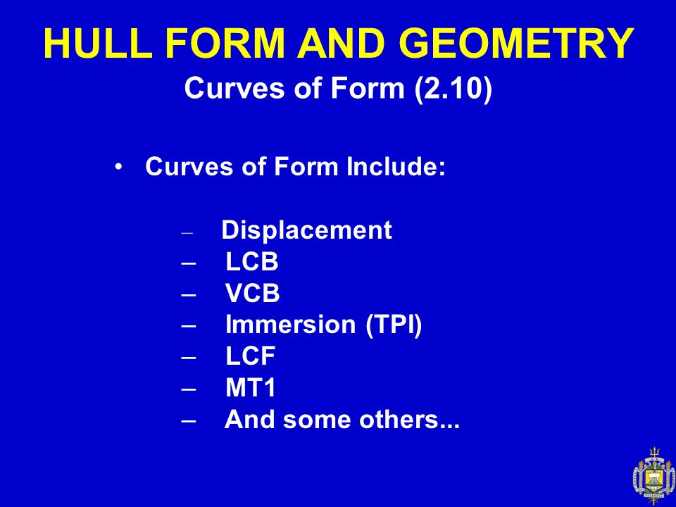 Curves of Form (2.10) HULL FORM AND GEOMETRY Curves of Form Include: – Displacement – LCB – VCB – Immersion (TPI) – LCF – MT1 – And some others...