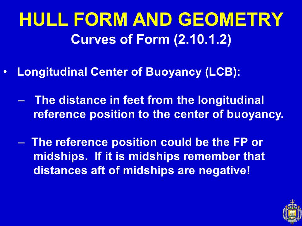 Curves of Form (2.10.1.2) HULL FORM AND GEOMETRY Longitudinal Center of Buoyancy (LCB): – The distance in feet from the longitudinal reference positio